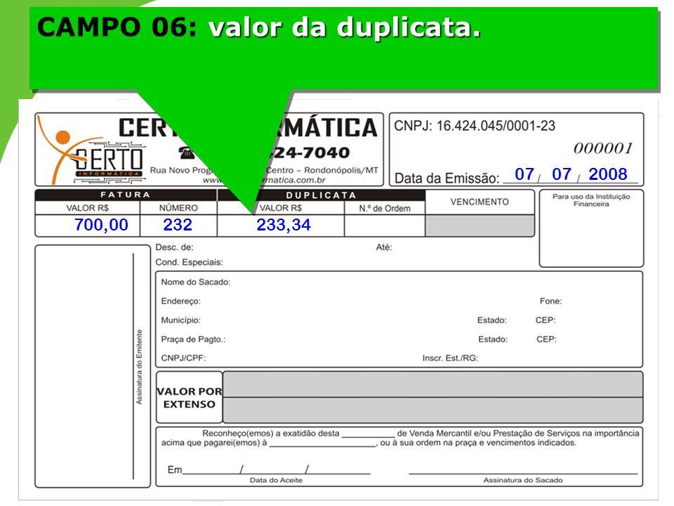 valor da duplicata. CAMPO 06: valor da duplicata. 07 07 2008 700,00232233,34