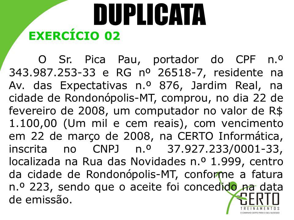 DUPLICATA EXERCÍCIO 02 O Sr. Pica Pau, portador do CPF n. º 343.987.253-33 e RG n º 26518-7, residente na Av. das Expectativas n. º 876, Jardim Real,