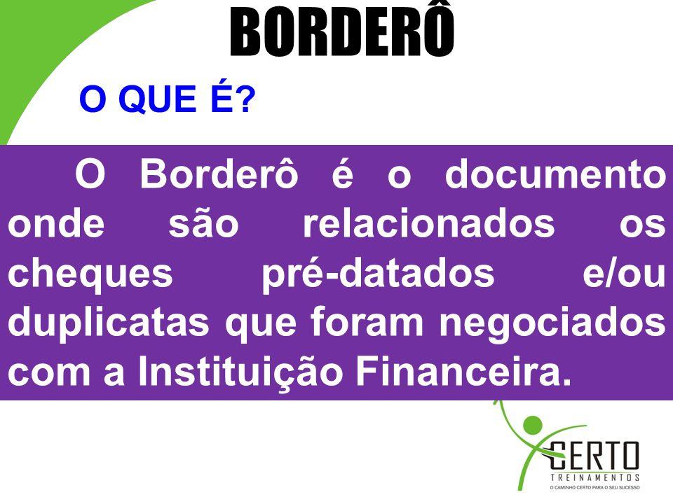 O Borderô é o documento onde são relacionados os cheques pré-datados e/ou duplicatas que foram negociados com a Instituição Financeira. O QUE É? BORDE
