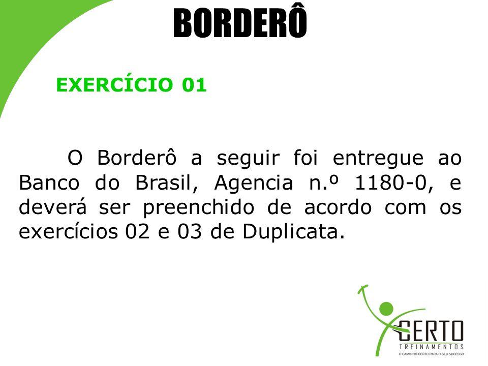 BORDERÔ EXERCÍCIO 01 O Borderô a seguir foi entregue ao Banco do Brasil, Agencia n. º 1180-0, e dever á ser preenchido de acordo com os exerc í cios 0
