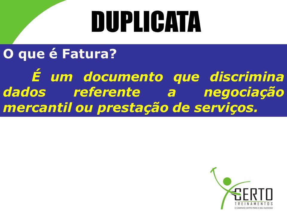 DUPLICATA O que é Fatura? É um documento que discrimina dados referente a negociação mercantil ou prestação de serviços.