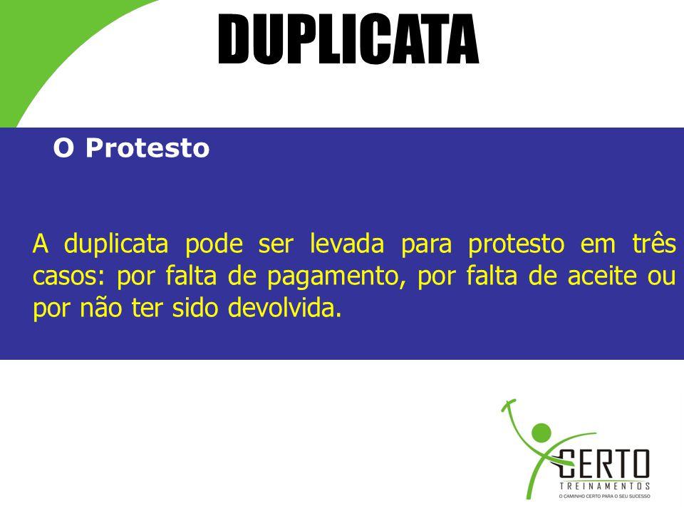 DUPLICATA O Protesto A duplicata pode ser levada para protesto em três casos: por falta de pagamento, por falta de aceite ou por não ter sido devolvid