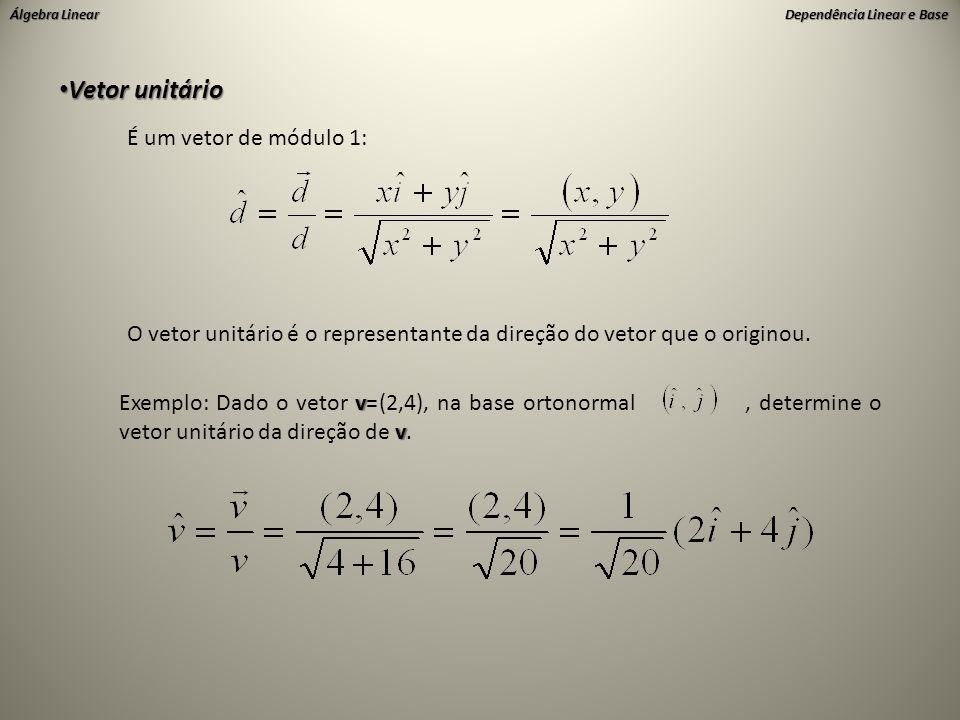 Álgebra Linear Dependência Linear e Base • Vetor unitário É um vetor de módulo 1: O vetor unitário é o representante da direção do vetor que o origino