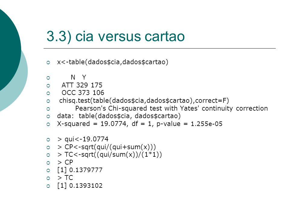 3.3) cia versus cartao  x<-table(dados$cia,dados$cartao)  N Y  ATT 329 175  OCC 373 106  chisq.test(table(dados$cia,dados$cartao),correct=F)  Pearson s Chi-squared test with Yates continuity correction  data: table(dados$cia, dados$cartao)  X-squared = 19.0774, df = 1, p-value = 1.255e-05  > qui<-19.0774  > CP<-sqrt(qui/(qui+sum(x)))  > TC<-sqrt((qui/sum(x))/(1*1))  > CP  [1] 0.1379777  > TC  [1] 0.1393102