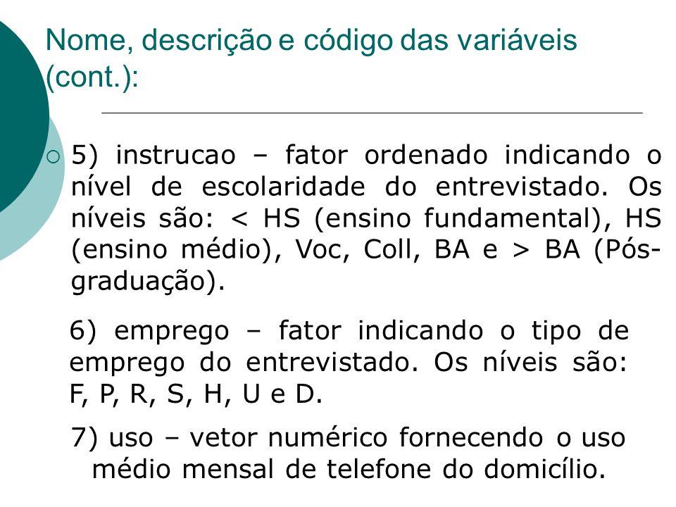 Nome, descrição e código das variáveis (cont.):  5) instrucao – fator ordenado indicando o nível de escolaridade do entrevistado. Os níveis são: BA (