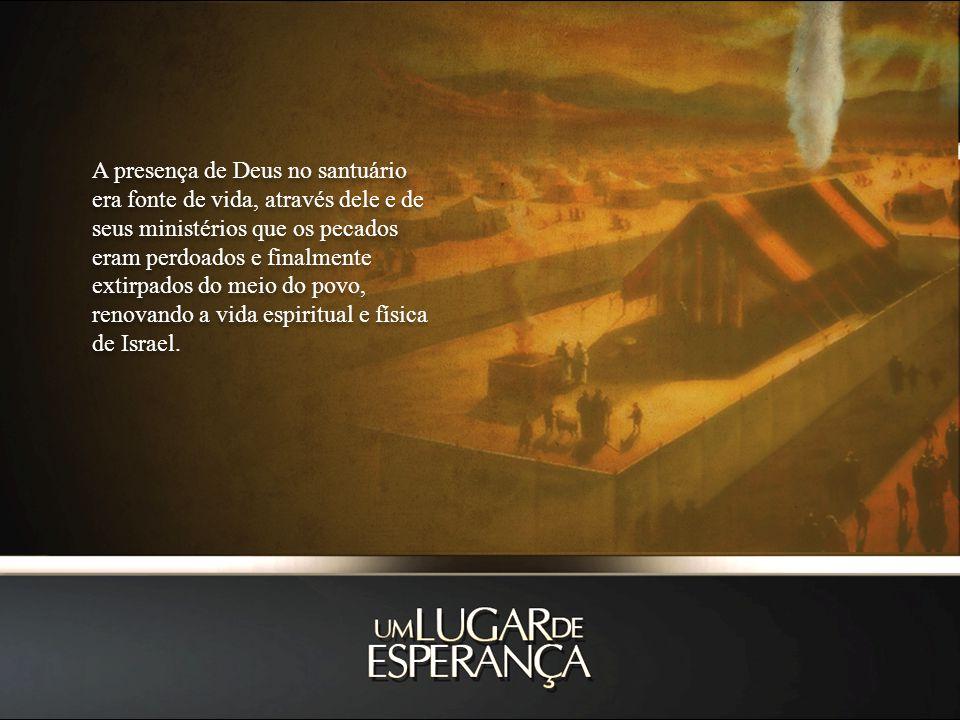 A presença de Deus no santuário era fonte de vida, através dele e de seus ministérios que os pecados eram perdoados e finalmente extirpados do meio do povo, renovando a vida espiritual e física de Israel.