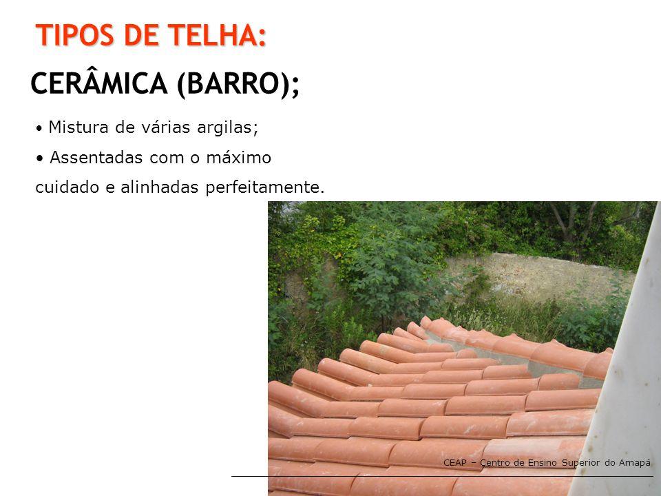 CEAP – Centro de Ensino Superior do Amapá TIPOS DE TELHA: CERÂMICA (BARRO); • Mistura de várias argilas; • Assentadas com o máximo cuidado e alinhadas