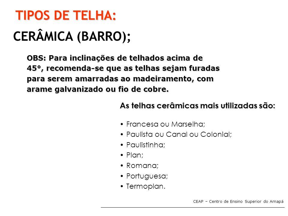 CEAP – Centro de Ensino Superior do Amapá TIPOS DE TELHA: CERÂMICA (BARRO); OBS: Para inclinações de telhados acima de 45°, recomenda-se que as telhas