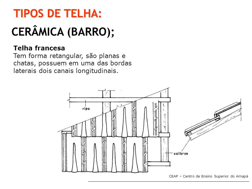 CEAP – Centro de Ensino Superior do Amapá TIPOS DE TELHA: CERÂMICA (BARRO); Telha francesa Tem forma retangular, são planas e chatas, possuem em uma d
