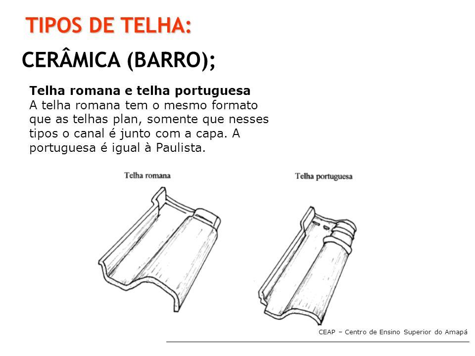 CEAP – Centro de Ensino Superior do Amapá TIPOS DE TELHA: CERÂMICA (BARRO); Telha romana e telha portuguesa A telha romana tem o mesmo formato que as