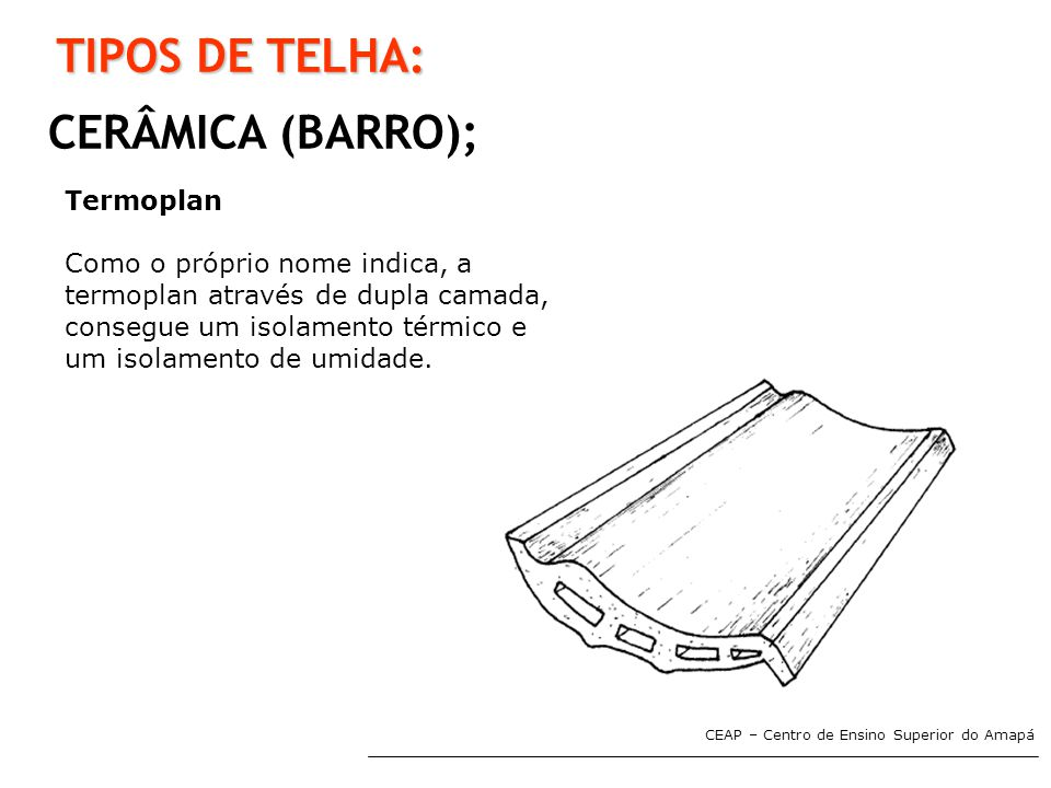 CEAP – Centro de Ensino Superior do Amapá TIPOS DE TELHA: CERÂMICA (BARRO); Termoplan Como o próprio nome indica, a termoplan através de dupla camada,