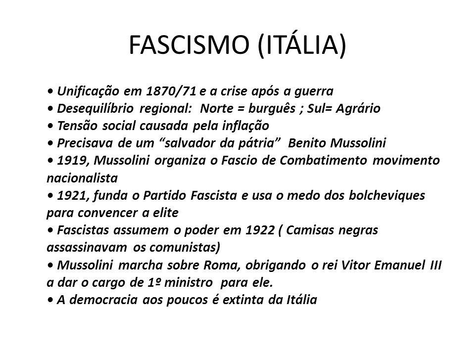 FASCISMO (ITÁLIA) • Unificação em 1870/71 e a crise após a guerra • Desequilíbrio regional: Norte = burguês ; Sul= Agrário • Tensão social causada pela inflação • Precisava de um salvador da pátria Benito Mussolini • 1919, Mussolini organiza o Fascio de Combatimento movimento nacionalista • 1921, funda o Partido Fascista e usa o medo dos bolcheviques para convencer a elite • Fascistas assumem o poder em 1922 ( Camisas negras assassinavam os comunistas) • Mussolini marcha sobre Roma, obrigando o rei Vitor Emanuel III a dar o cargo de 1º ministro para ele.