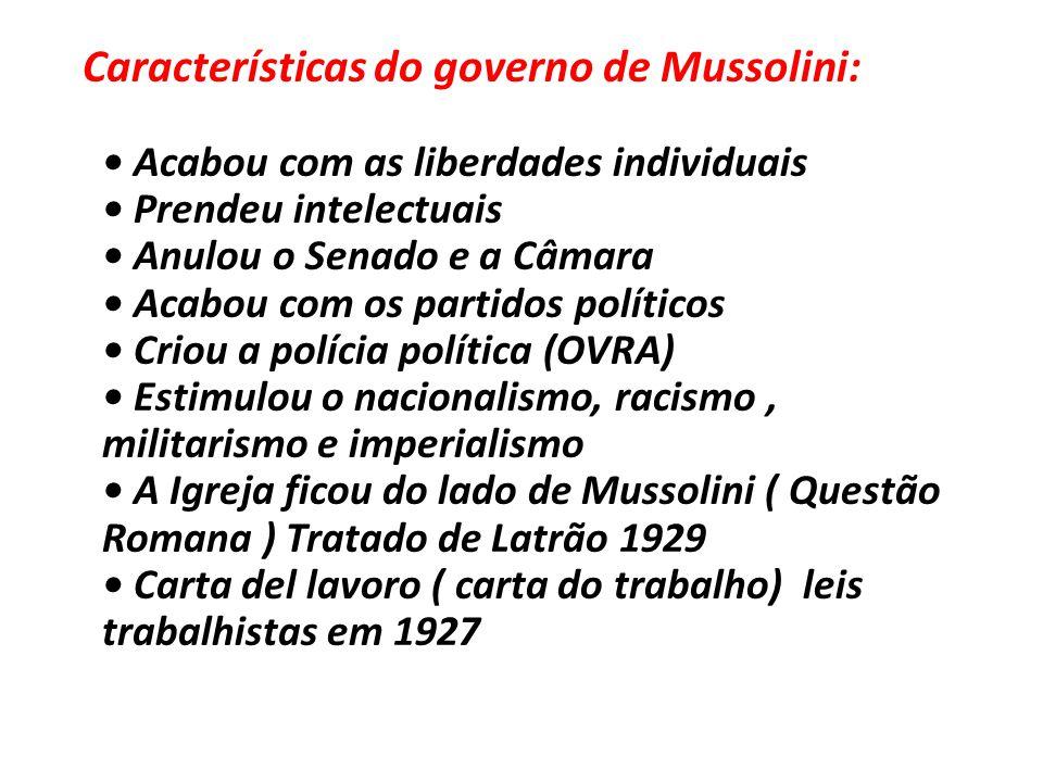 Características do governo de Mussolini: • Acabou com as liberdades individuais • Prendeu intelectuais • Anulou o Senado e a Câmara • Acabou com os pa
