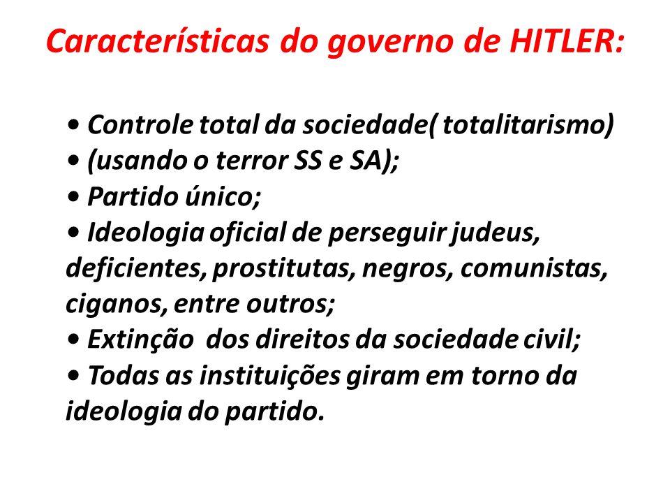 Características do governo de HITLER: • Controle total da sociedade( totalitarismo) • (usando o terror SS e SA); • Partido único; • Ideologia oficial de perseguir judeus, deficientes, prostitutas, negros, comunistas, ciganos, entre outros; • Extinção dos direitos da sociedade civil; • Todas as instituições giram em torno da ideologia do partido.