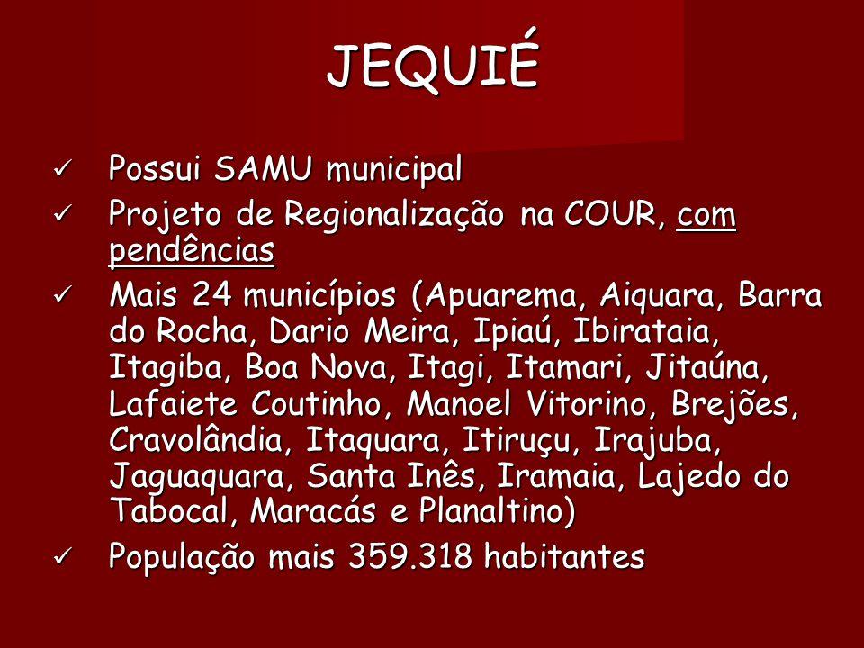 JEQUIÉ  Possui SAMU municipal  Projeto de Regionalização na COUR, com pendências  Mais 24 municípios (Apuarema, Aiquara, Barra do Rocha, Dario Meira, Ipiaú, Ibirataia, Itagiba, Boa Nova, Itagi, Itamari, Jitaúna, Lafaiete Coutinho, Manoel Vitorino, Brejões, Cravolândia, Itaquara, Itiruçu, Irajuba, Jaguaquara, Santa Inês, Iramaia, Lajedo do Tabocal, Maracás e Planaltino)   População mais 359.318 habitantes