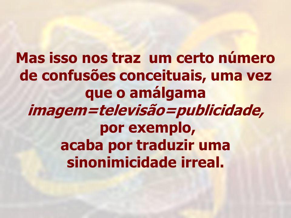 Mas isso nos traz um certo número de confusões conceituais, uma vez que o amálgama imagem=televisão=publicidade, por exemplo, acaba por traduzir uma s