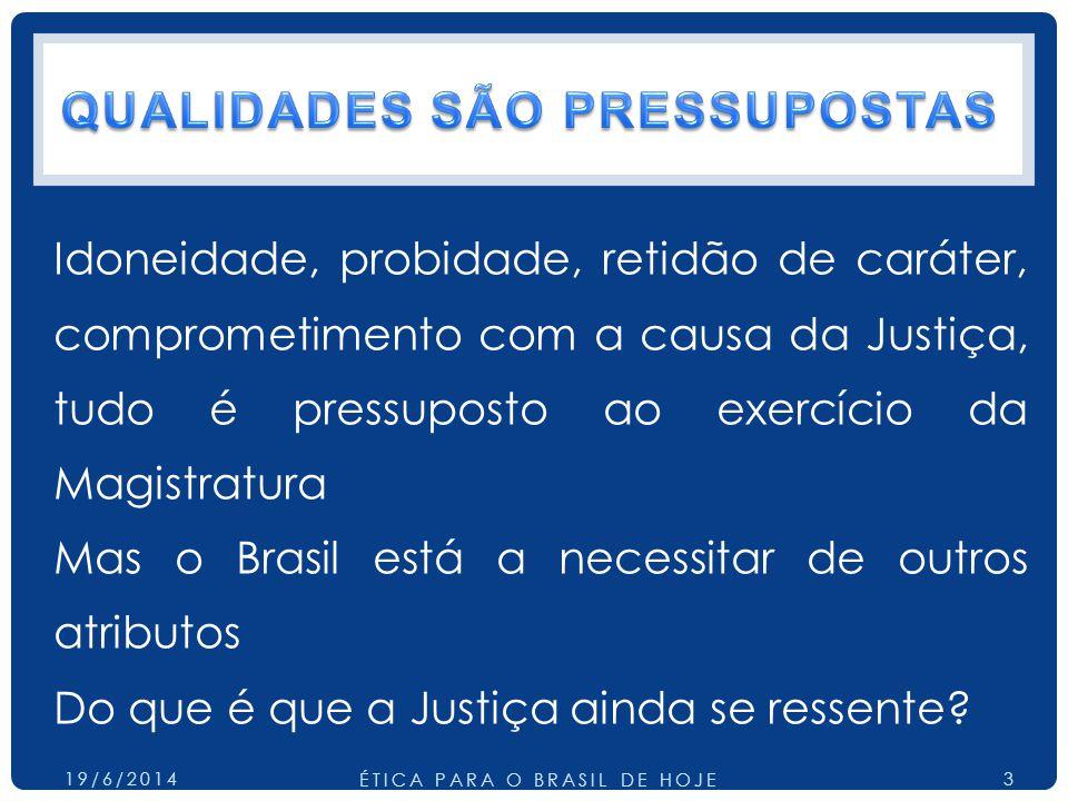Idoneidade, probidade, retidão de caráter, comprometimento com a causa da Justiça, tudo é pressuposto ao exercício da Magistratura Mas o Brasil está a necessitar de outros atributos Do que é que a Justiça ainda se ressente.