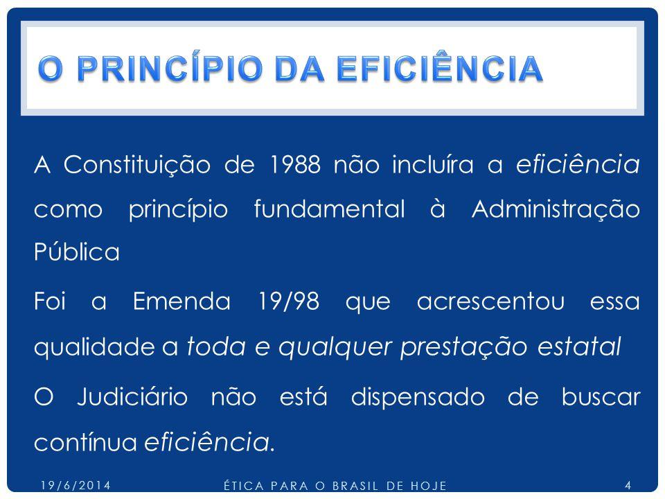 A Constituição de 1988 não incluíra a eficiência como princípio fundamental à Administração Pública Foi a Emenda 19/98 que acrescentou essa qualidade a toda e qualquer prestação estatal O Judiciário não está dispensado de buscar contínua eficiência.
