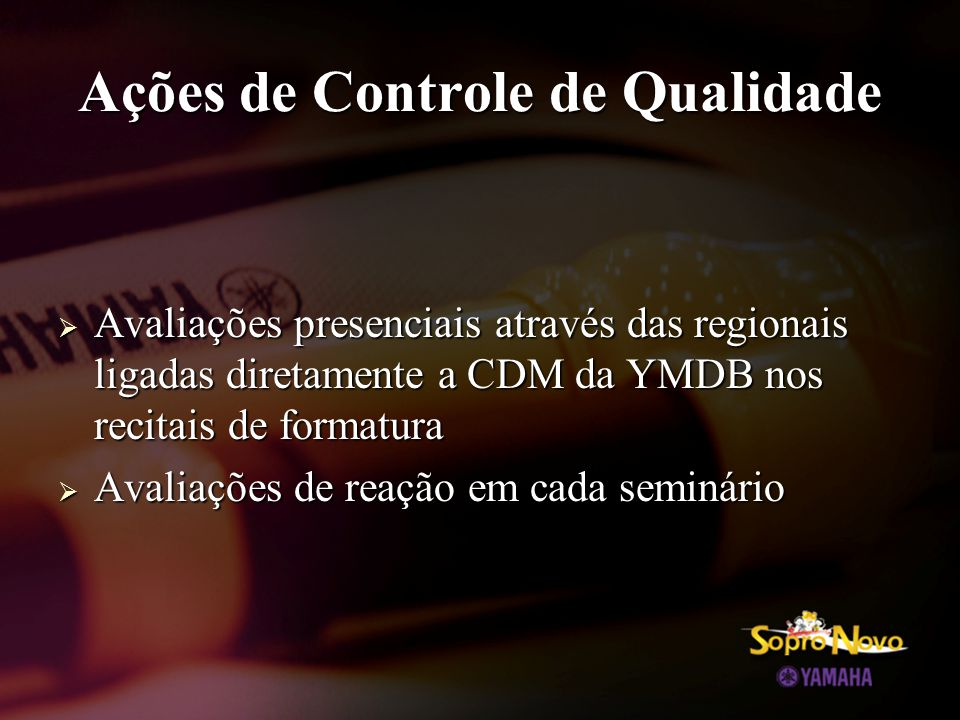 Ações de Controle de Qualidade  Avaliações presenciais através das regionais ligadas diretamente a CDM da YMDB nos recitais de formatura  Avaliações de reação em cada seminário