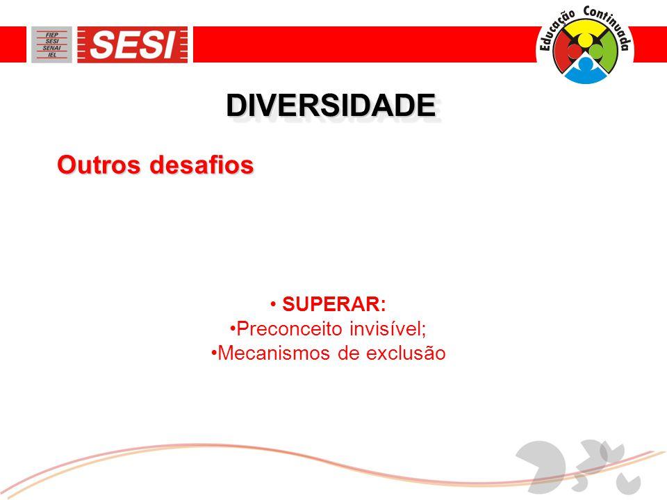 DIVERSIDADEDIVERSIDADE • SUPERAR: •Preconceito invisível; •Mecanismos de exclusão Outros desafios