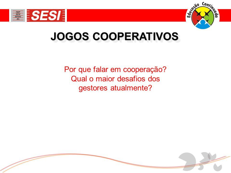 JOGOS COOPERATIVOS Por que falar em cooperação? Qual o maior desafios dos gestores atualmente?