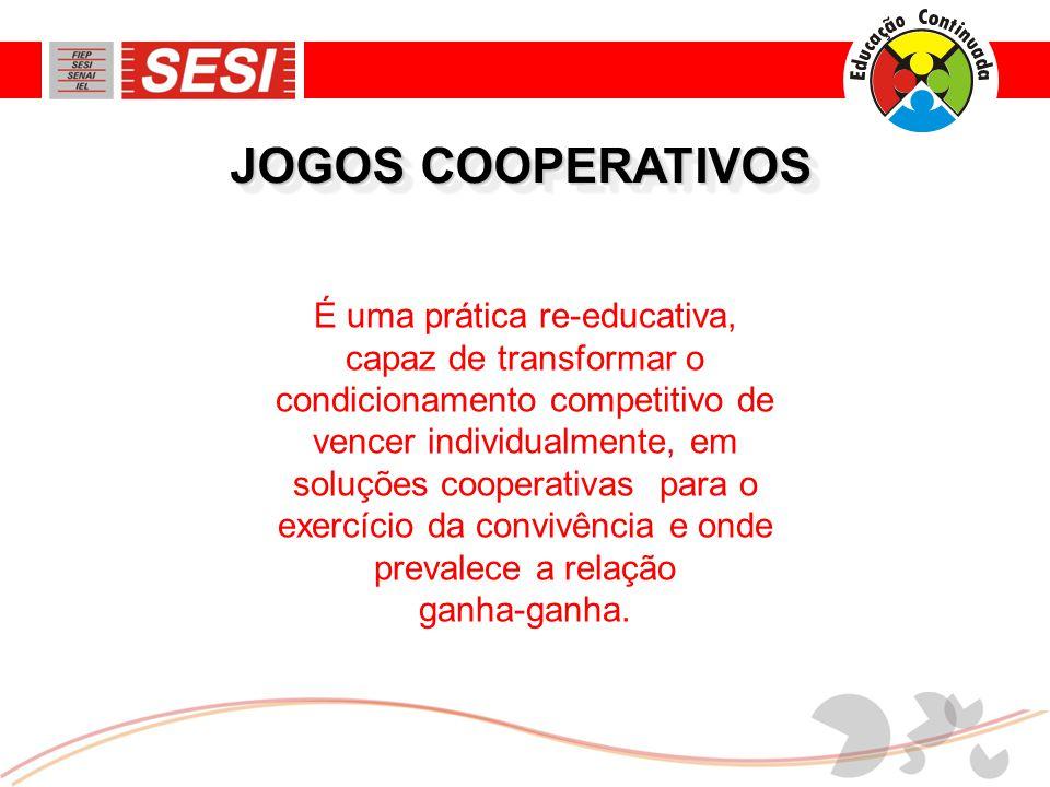 JOGOS COOPERATIVOS É uma prática re-educativa, capaz de transformar o condicionamento competitivo de vencer individualmente, em soluções cooperativas para o exercício da convivência e onde prevalece a relação ganha-ganha.