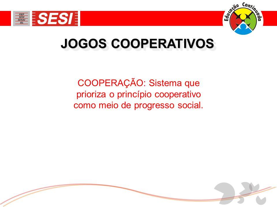 JOGOS COOPERATIVOS COOPERAÇÃO: Sistema que prioriza o princípio cooperativo como meio de progresso social.