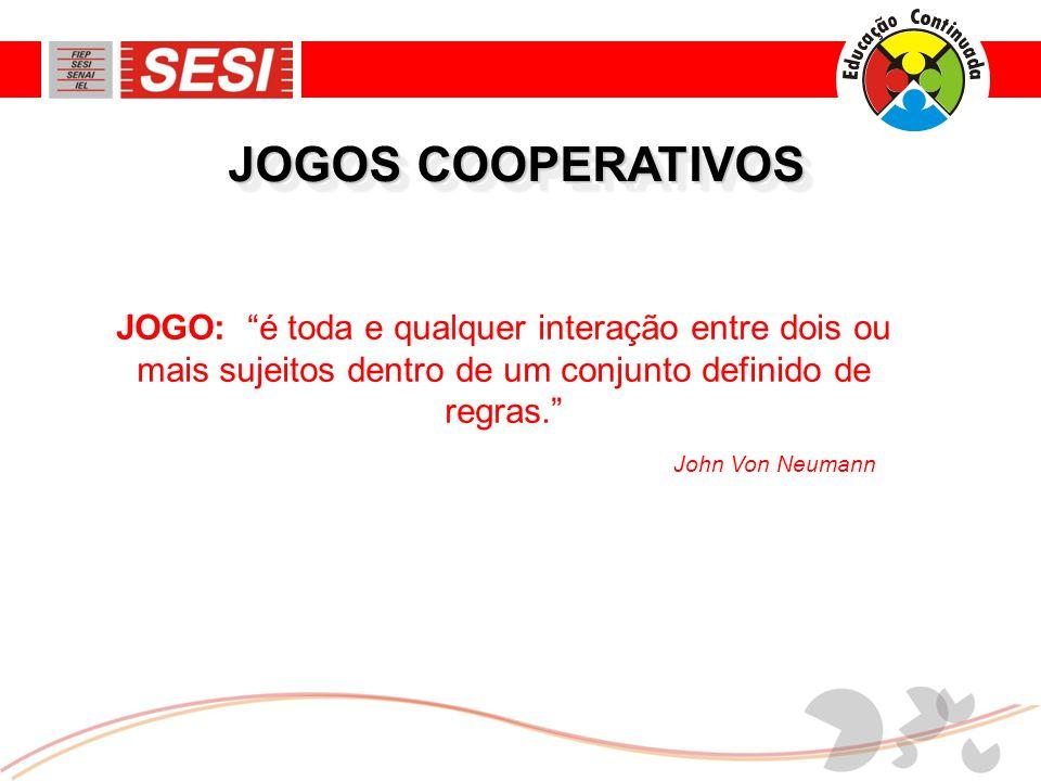 JOGOS COOPERATIVOS JOGO: é toda e qualquer interação entre dois ou mais sujeitos dentro de um conjunto definido de regras. John Von Neumann
