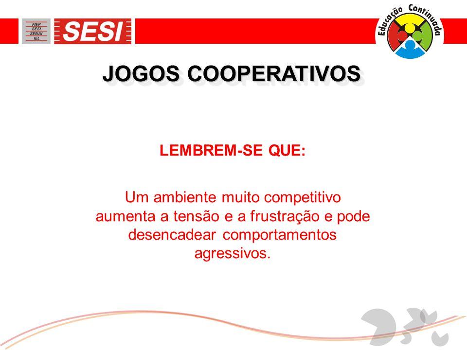 JOGOS COOPERATIVOS LEMBREM-SE QUE: Um ambiente muito competitivo aumenta a tensão e a frustração e pode desencadear comportamentos agressivos.