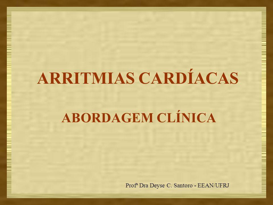 ABORDAGEM CLÍNICA ARRITMIAS CARDÍACAS Profª Dra Deyse C. Santoro - EEAN/UFRJ