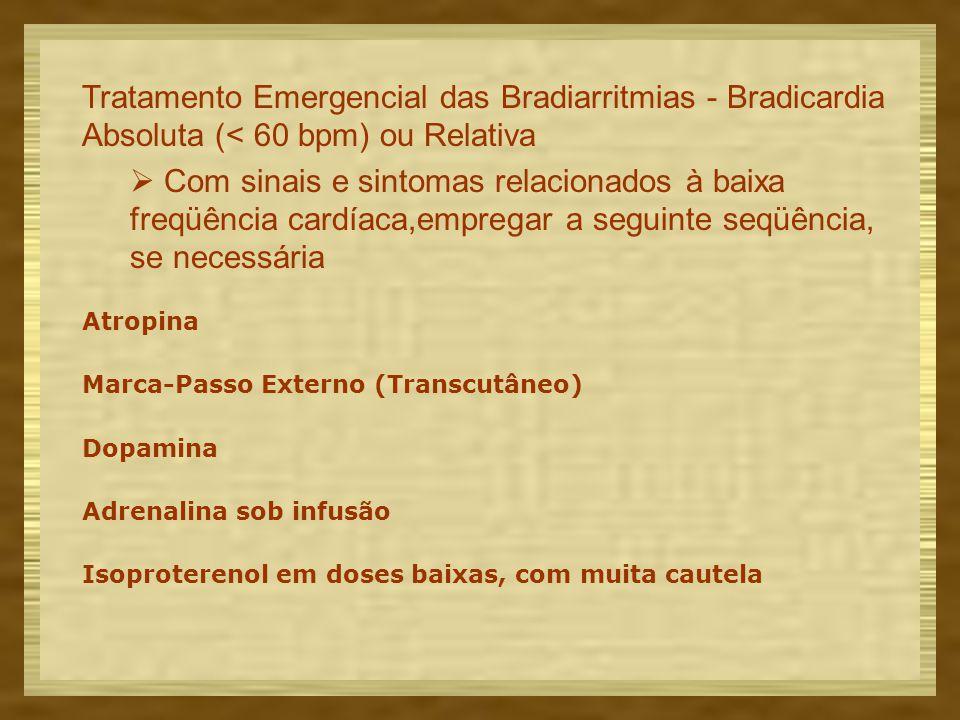 Tratamento Emergencial das Bradiarritmias - Bradicardia Absoluta (< 60 bpm) ou Relativa  Com sinais e sintomas relacionados à baixa freqüência cardíaca,empregar a seguinte seqüência, se necessária Atropina Marca-Passo Externo (Transcutâneo) Dopamina Adrenalina sob infusão Isoproterenol em doses baixas, com muita cautela