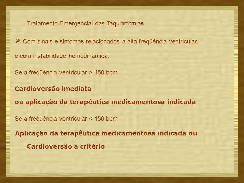 Tratamento Emergencial das Taquiarritmias  Com sinais e sintomas relacionados à alta freqüência ventricular, e com instabilidade hemodinâmica: Se a freqüência ventricular > 150 bpm Cardioversão imediata ou aplicação da terapêutica medicamentosa indicada Se a freqüência ventricular < 150 bpm Aplicação da terapêutica medicamentosa indicada ou Cardioversão a critério