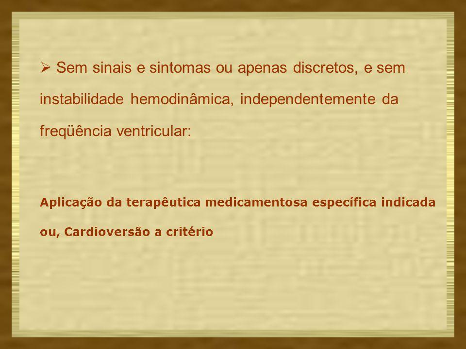  Sem sinais e sintomas ou apenas discretos, e sem instabilidade hemodinâmica, independentemente da freqüência ventricular: Aplicação da terapêutica medicamentosa específica indicada ou, Cardioversão a critério
