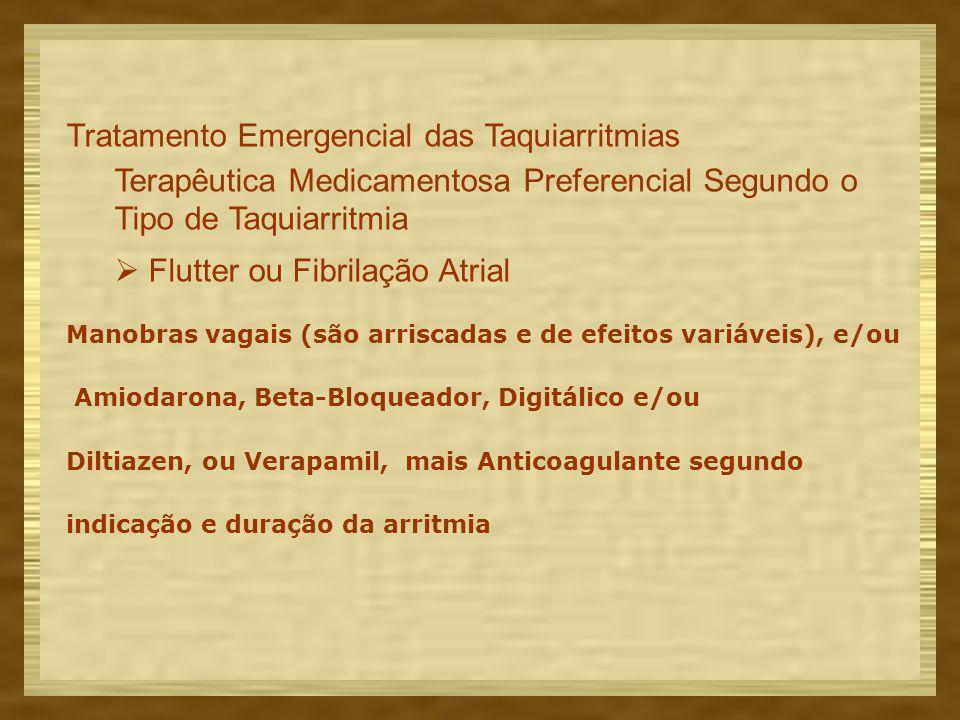 Tratamento Emergencial das Taquiarritmias Terapêutica Medicamentosa Preferencial Segundo o Tipo de Taquiarritmia  Flutter ou Fibrilação Atrial Manobras vagais (são arriscadas e de efeitos variáveis), e/ou Amiodarona, Beta-Bloqueador, Digitálico e/ou Diltiazen, ou Verapamil, mais Anticoagulante segundo indicação e duração da arritmia