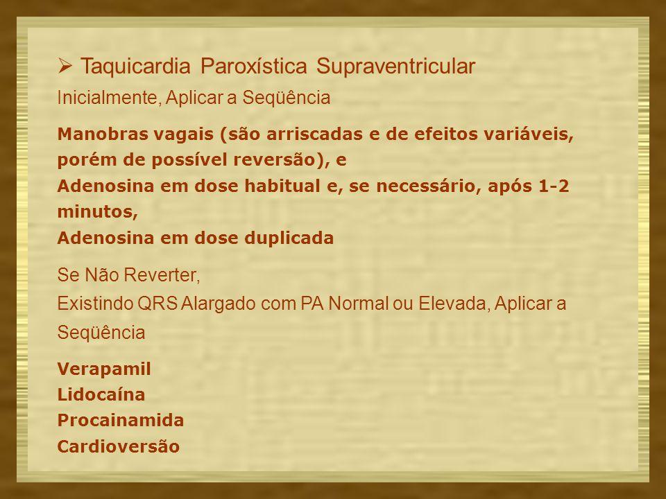  Taquicardia Paroxística Supraventricular Inicialmente, Aplicar a Seqüência Manobras vagais (são arriscadas e de efeitos variáveis, porém de possível reversão), e Adenosina em dose habitual e, se necessário, após 1-2 minutos, Adenosina em dose duplicada Se Não Reverter, Existindo QRS Alargado com PA Normal ou Elevada, Aplicar a Seqüência Verapamil Lidocaína Procainamida Cardioversão
