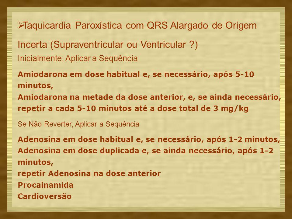 Taquicardia Paroxística com QRS Alargado de Origem Incerta (Supraventricular ou Ventricular ?) Inicialmente, Aplicar a Seqüência Amiodarona em dose habitual e, se necessário, após 5-10 minutos, Amiodarona na metade da dose anterior, e, se ainda necessário, repetir a cada 5-10 minutos até a dose total de 3 mg/kg Se Não Reverter, Aplicar a Seqüência Adenosina em dose habitual e, se necessário, após 1-2 minutos, Adenosina em dose duplicada e, se ainda necessário, após 1-2 minutos, repetir Adenosina na dose anterior Procainamida Cardioversão