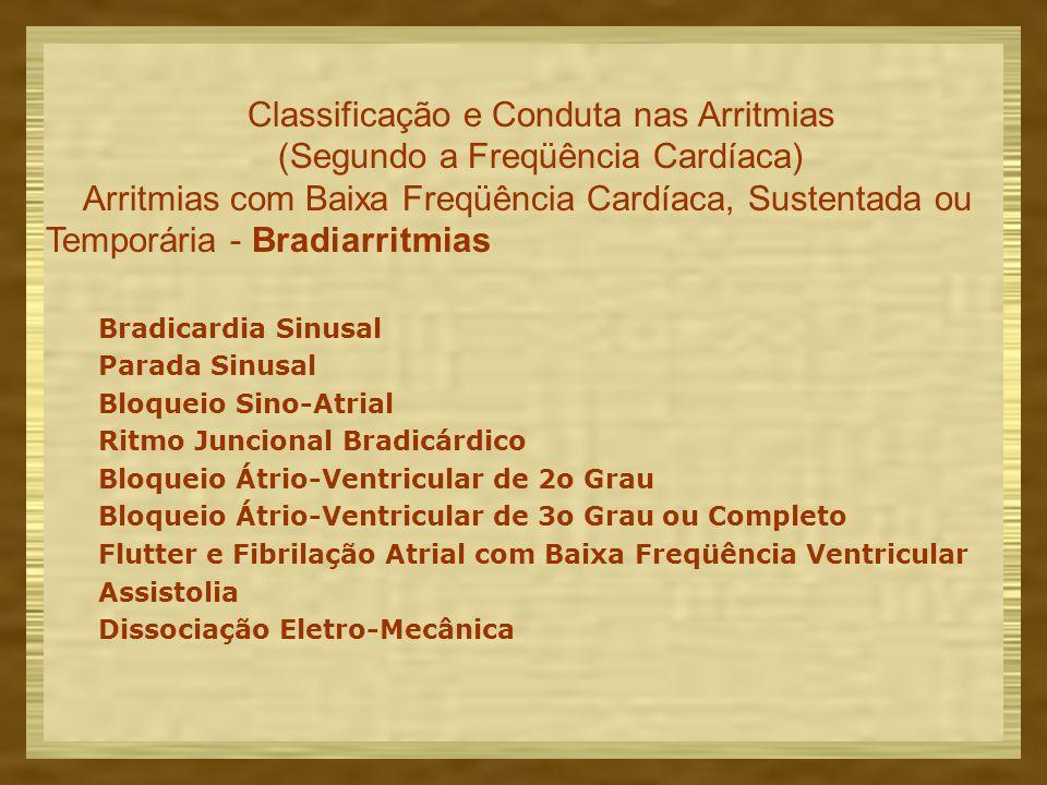 Classificação e Conduta nas Arritmias (Segundo a Freqüência Cardíaca) Arritmias com Baixa Freqüência Cardíaca, Sustentada ou Temporária - Bradiarritmias Bradicardia Sinusal Parada Sinusal Bloqueio Sino-Atrial Ritmo Juncional Bradicárdico Bloqueio Átrio-Ventricular de 2o Grau Bloqueio Átrio-Ventricular de 3o Grau ou Completo Flutter e Fibrilação Atrial com Baixa Freqüência Ventricular Assistolia Dissociação Eletro-Mecânica