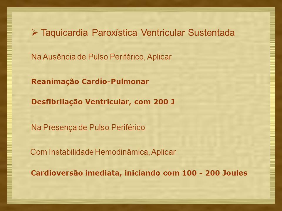  Taquicardia Paroxística Ventricular Sustentada Na Ausência de Pulso Periférico, Aplicar Reanimação Cardio-Pulmonar Desfibrilação Ventricular, com 200 J Na Presença de Pulso Periférico Com Instabilidade Hemodinâmica, Aplicar Cardioversão imediata, iniciando com 100 - 200 Joules