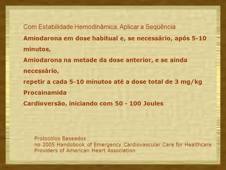 Com Estabilidade Hemodinâmica, Aplicar a Seqüência Amiodarona em dose habitual e, se necessário, após 5-10 minutos, Amiodarona na metade da dose anterior, e se ainda necessário, repetir a cada 5-10 minutos até a dose total de 3 mg/kg Procainamida Cardioversão, iniciando com 50 - 100 Joules Protocolos Baseados no 2005 Handobook of Emergency Cardiovascular Care for Healthcare Providers of American Heart Association