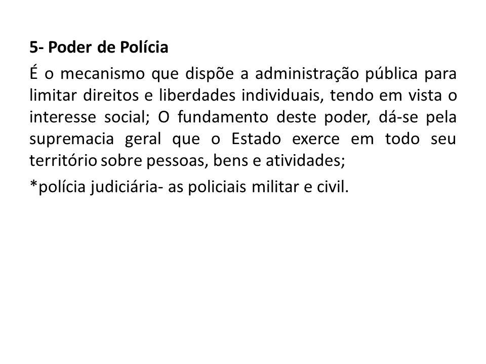 5- Poder de Polícia É o mecanismo que dispõe a administração pública para limitar direitos e liberdades individuais, tendo em vista o interesse social