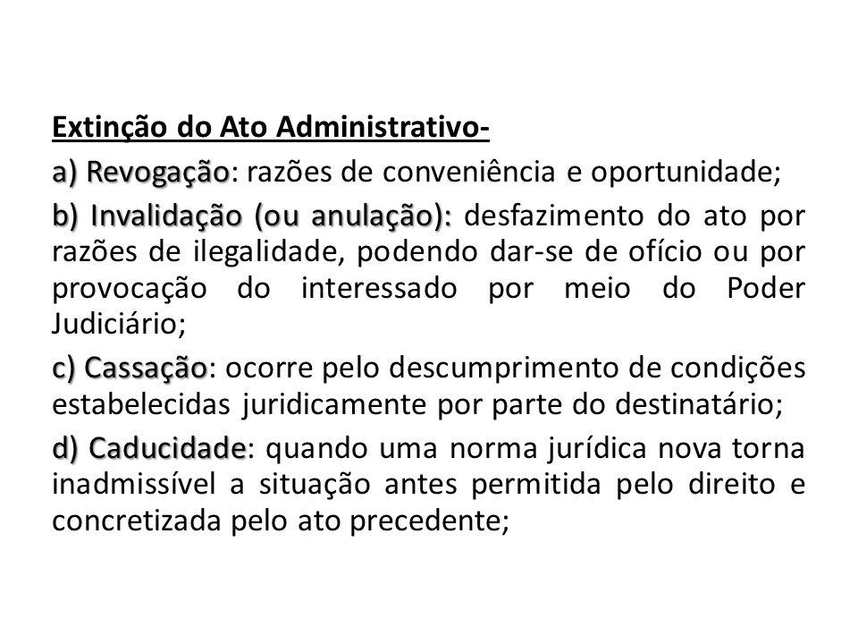 Extinção do Ato Administrativo- a) Revogação a) Revogação: razões de conveniência e oportunidade; b) Invalidação (ou anulação): b) Invalidação (ou anu