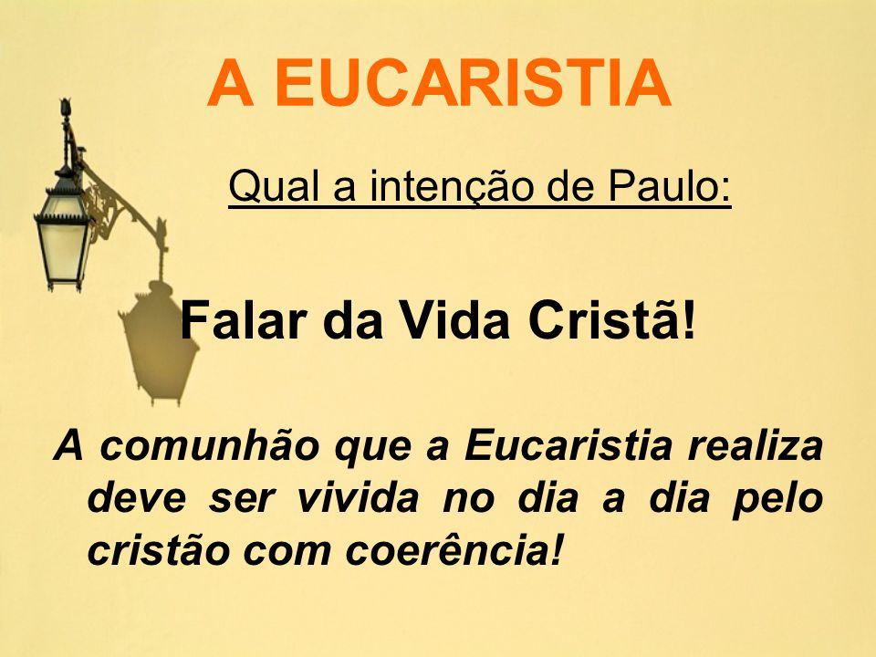 A EUCARISTIA Qual a intenção de Paulo: Falar da Vida Cristã! A comunhão que a Eucaristia realiza deve ser vivida no dia a dia pelo cristão com coerênc