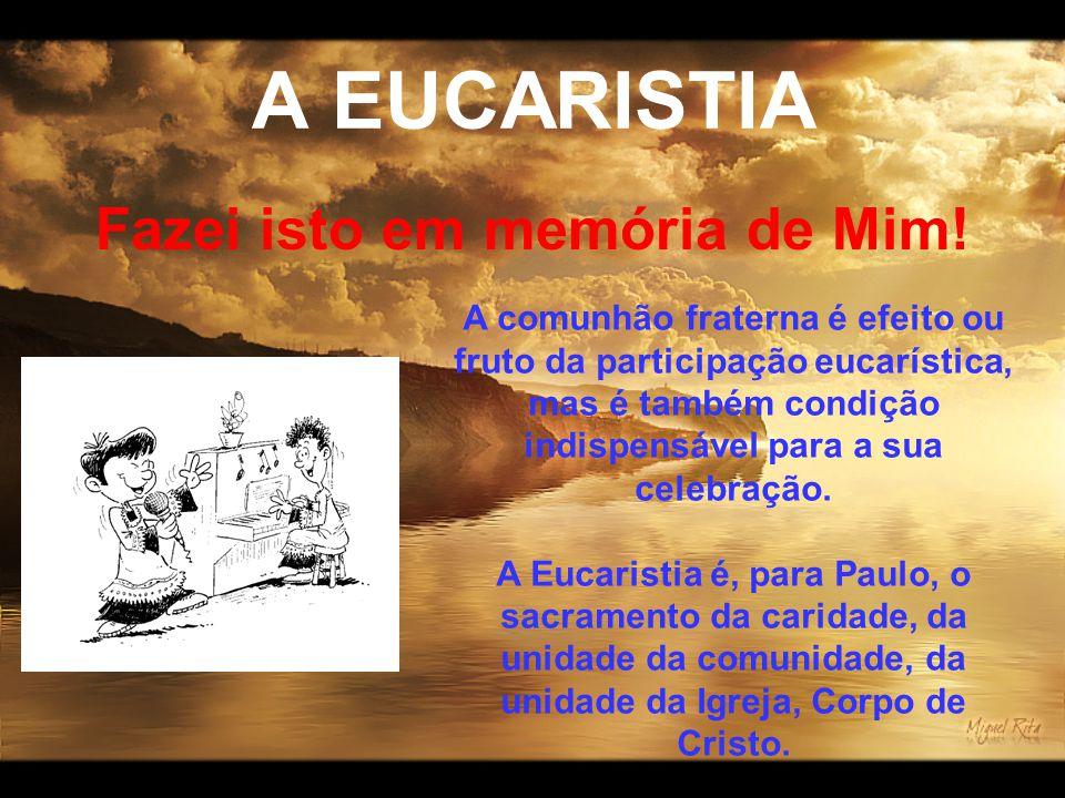 A EUCARISTIA Fazei isto em memória de Mim! A comunhão fraterna é efeito ou fruto da participação eucarística, mas é também condição indispensável para