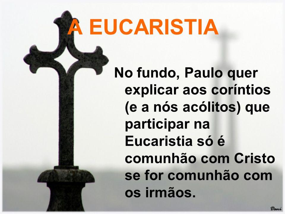 A EUCARISTIA No fundo, Paulo quer explicar aos coríntios (e a nós acólitos) que participar na Eucaristia só é comunhão com Cristo se for comunhão com