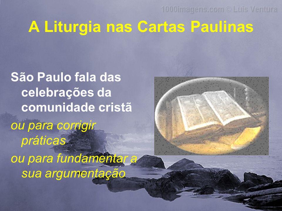A Liturgia nas Cartas Paulinas São Paulo fala das celebrações da comunidade cristã ou para corrigir práticas ou para fundamentar a sua argumentação