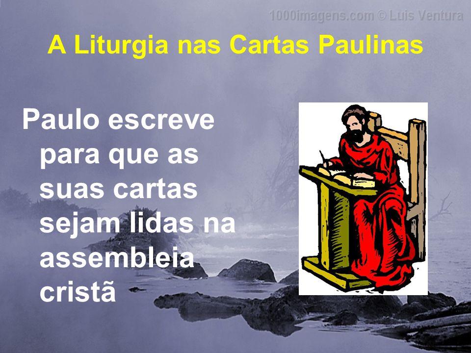 A Liturgia nas Cartas Paulinas Paulo escreve para que as suas cartas sejam lidas na assembleia cristã