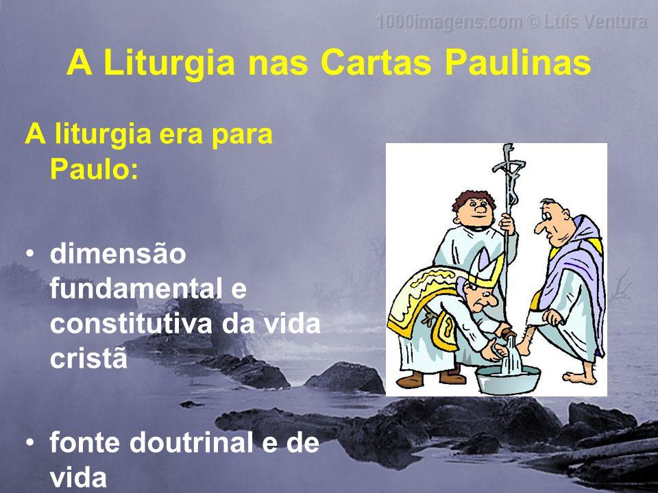 A Liturgia nas Cartas Paulinas A liturgia era para Paulo: •dimensão fundamental e constitutiva da vida cristã •fonte doutrinal e de vida