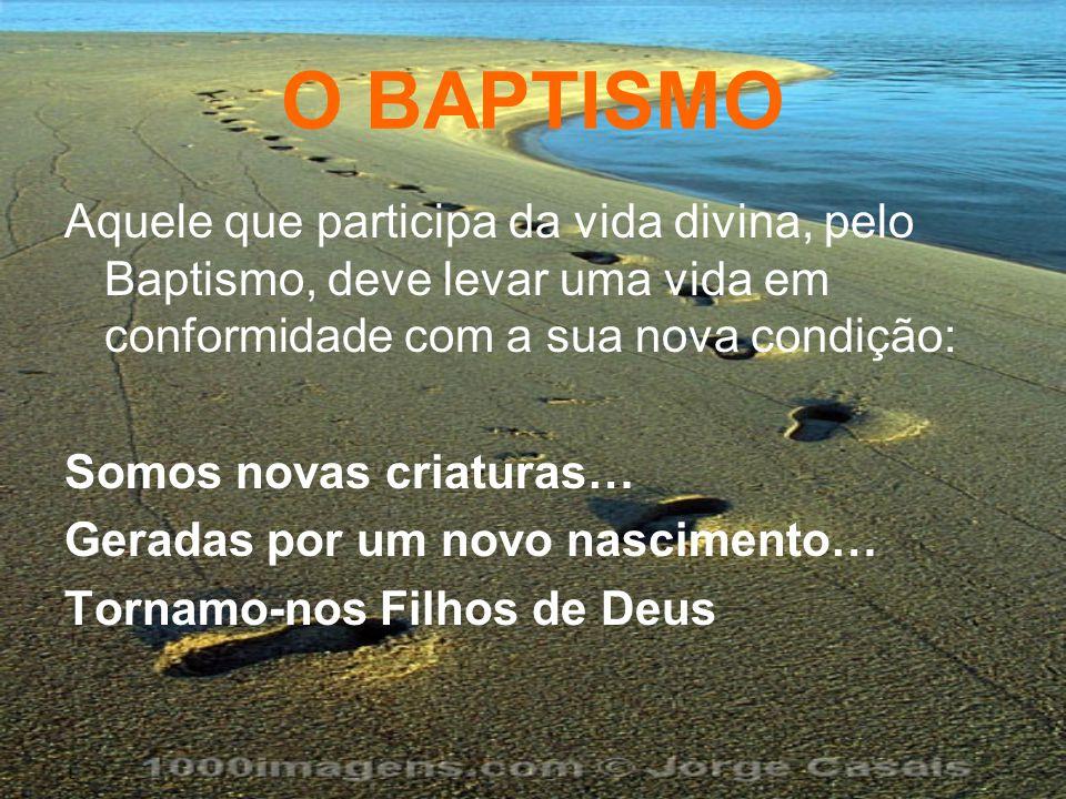 O BAPTISMO Aquele que participa da vida divina, pelo Baptismo, deve levar uma vida em conformidade com a sua nova condição: Somos novas criaturas… Ger