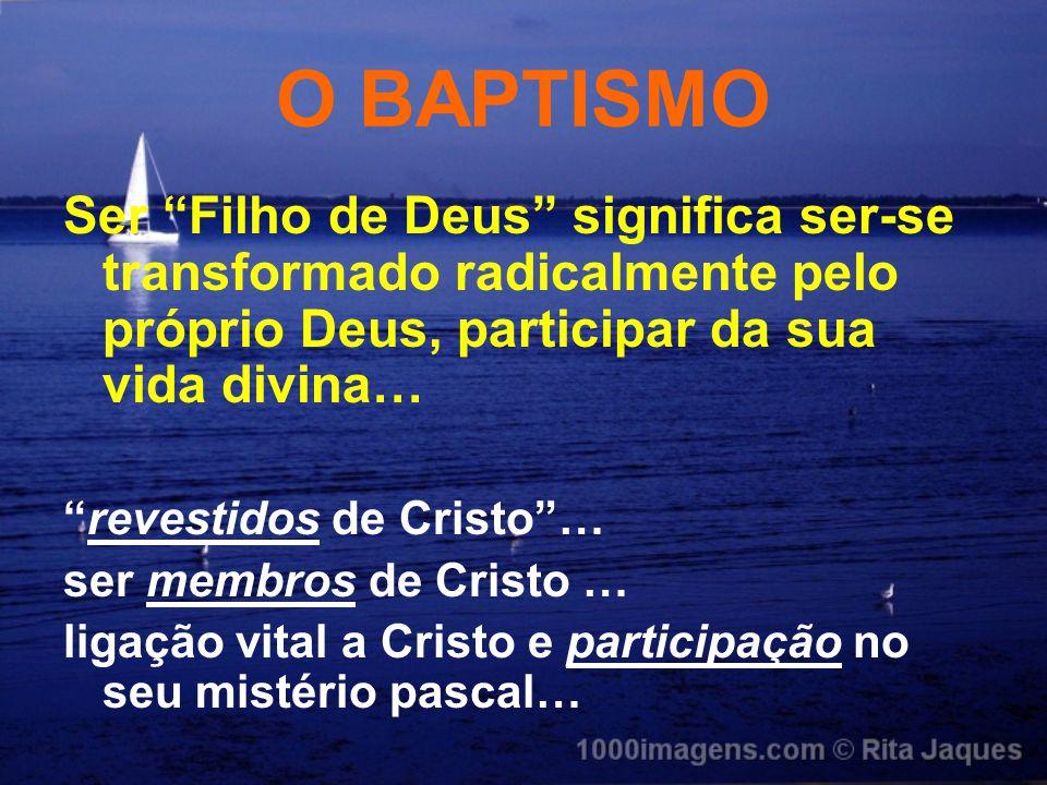 """O BAPTISMO Ser """"Filho de Deus"""" significa ser-se transformado radicalmente pelo próprio Deus, participar da sua vida divina… """"revestidos de Cristo""""… se"""
