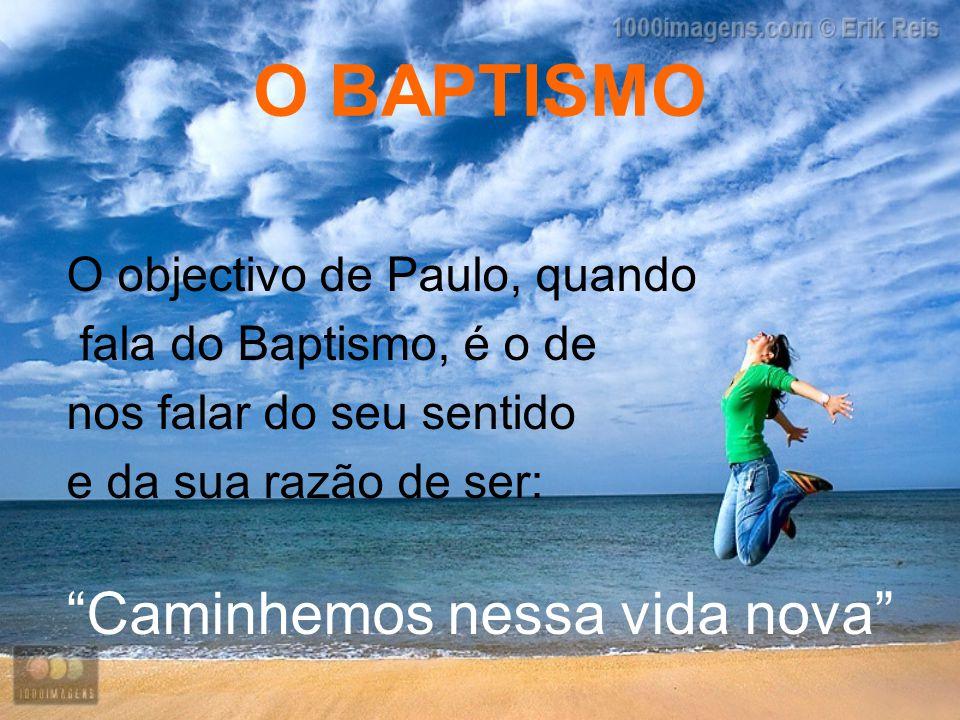 """O BAPTISMO O objectivo de Paulo, quando fala do Baptismo, é o de nos falar do seu sentido e da sua razão de ser: """"Caminhemos nessa vida nova"""""""